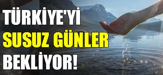 Türkiye'yi susuz günler bekliyor!