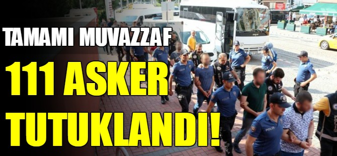 111 asker FETÖ kapsamında tutuklandı