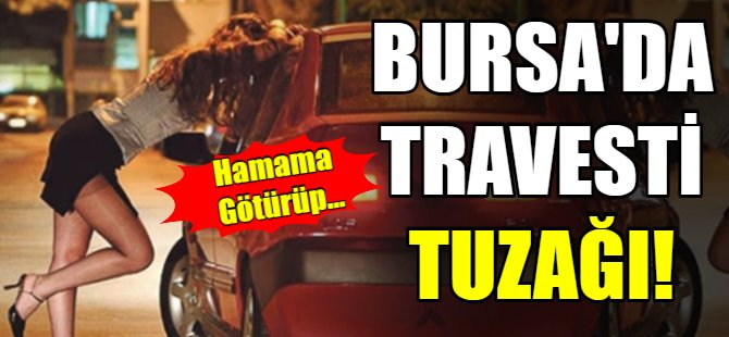 Bursa'da travesti tuzağı!